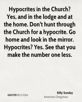 Billy Sunday - Hypocrites in the Church? Yes, and in the lodge and at the home. Don't hunt through the Church for a hypocrite. Go home and look in the mirror. Hypocrites? Yes. See that you make the number one less.