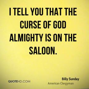 Billy Sunday - I tell you that the curse of God Almighty is on the saloon.