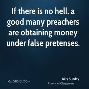 Billy Sunday - If there is no hell, a good many preachers are obtaining money under false pretenses.