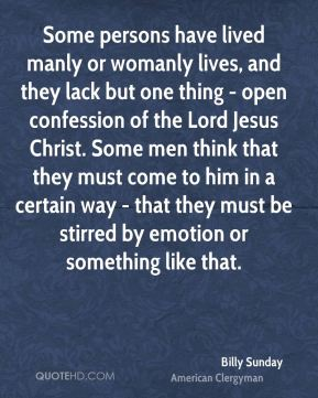 Some persons have lived manly or womanly lives, and they lack but one thing - open confession of the Lord Jesus Christ. Some men think that they must come to him in a certain way - that they must be stirred by emotion or something like that.