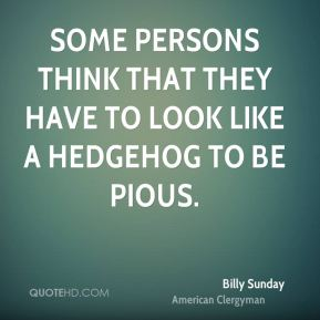 Some persons think that they have to look like a hedgehog to be pious.