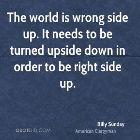 The world is wrong side up. It needs to be turned upside down in order to be right side up.