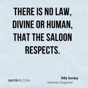 There is no law, divine or human, that the saloon respects.