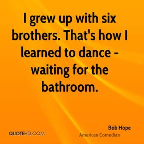 I grew up with six brothers. That's how I learned to dance - waiting for the bathroom.