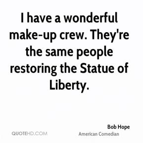 I have a wonderful make-up crew. They're the same people restoring the Statue of Liberty.