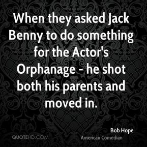 When they asked Jack Benny to do something for the Actor's Orphanage - he shot both his parents and moved in.