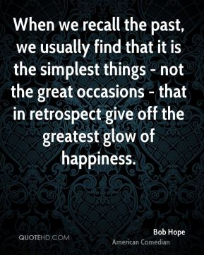 When we recall the past, we usually find that it is the simplest things - not the great occasions - that in retrospect give off the greatest glow of happiness.