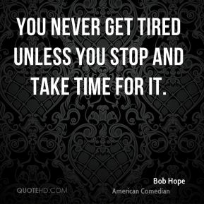 You never get tired unless you stop and take time for it.