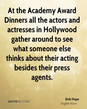 At the Academy Award Dinners all the actors and actresses in Hollywood gather around to see what someone else thinks about their acting besides their press agents.