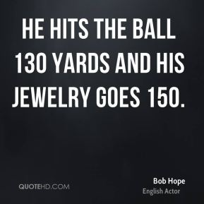He hits the ball 130 yards and his jewelry goes 150.