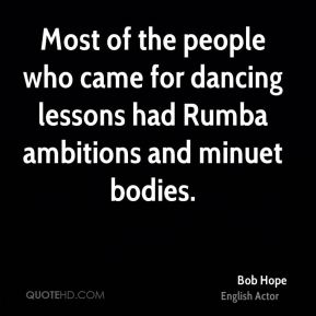 Bob Hope - Most of the people who came for dancing lessons had Rumba ambitions and minuet bodies.
