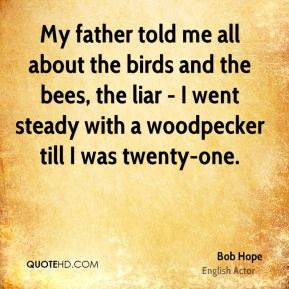 Bob Hope - My father told me all about the birds and the bees, the liar - I went steady with a woodpecker till I was twenty-one.