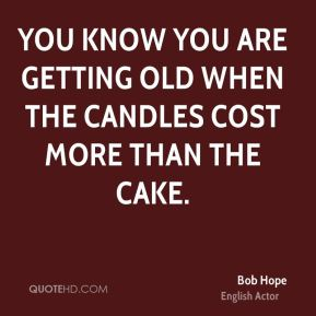 You know you are getting old when the candles cost more than the cake.
