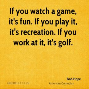 Bob Hope - If you watch a game, it's fun. If you play it, it's recreation. If you work at it, it's golf.