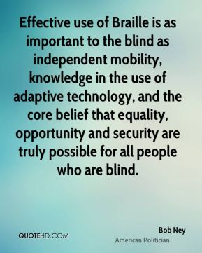 Bob Ney - Effective use of Braille is as important to the blind as independent mobility, knowledge in the use of adaptive technology, and the core belief that equality, opportunity and security are truly possible for all people who are blind.