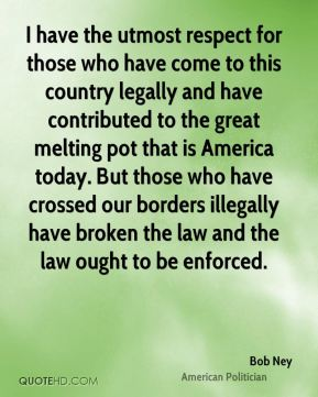 Bob Ney - I have the utmost respect for those who have come to this country legally and have contributed to the great melting pot that is America today. But those who have crossed our borders illegally have broken the law and the law ought to be enforced.