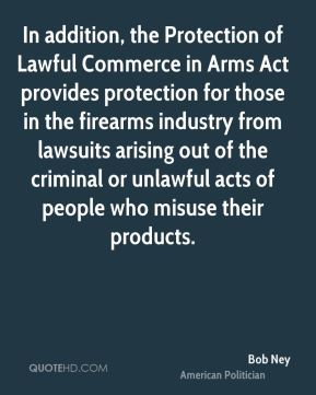 Bob Ney - In addition, the Protection of Lawful Commerce in Arms Act provides protection for those in the firearms industry from lawsuits arising out of the criminal or unlawful acts of people who misuse their products.