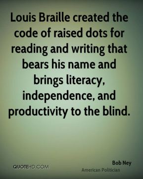 Bob Ney - Louis Braille created the code of raised dots for reading and writing that bears his name and brings literacy, independence, and productivity to the blind.