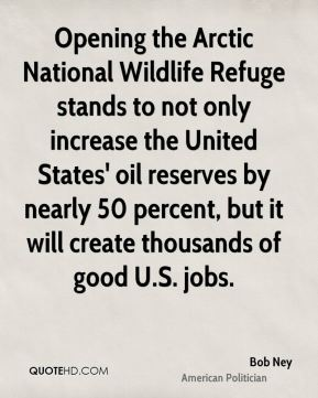 Bob Ney - Opening the Arctic National Wildlife Refuge stands to not only increase the United States' oil reserves by nearly 50 percent, but it will create thousands of good U.S. jobs.