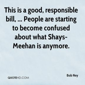 Bob Ney - This is a good, responsible bill, ... People are starting to become confused about what Shays-Meehan is anymore.