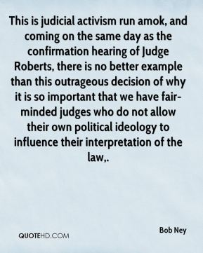 Bob Ney - This is judicial activism run amok, and coming on the same day as the confirmation hearing of Judge Roberts, there is no better example than this outrageous decision of why it is so important that we have fair-minded judges who do not allow their own political ideology to influence their interpretation of the law.