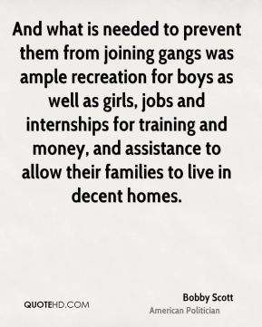 Bobby Scott - And what is needed to prevent them from joining gangs was ample recreation for boys as well as girls, jobs and internships for training and money, and assistance to allow their families to live in decent homes.