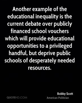 Bobby Scott - Another example of the educational inequality is the current debate over publicly financed school vouchers which will provide educational opportunities to a privileged handful, but deprive public schools of desperately needed resources.