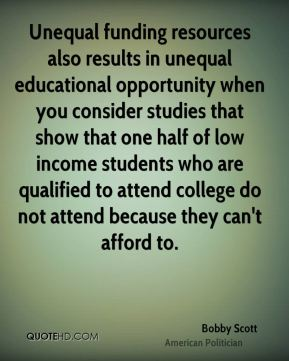 Bobby Scott - Unequal funding resources also results in unequal educational opportunity when you consider studies that show that one half of low income students who are qualified to attend college do not attend because they can't afford to.