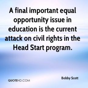 Bobby Scott - A final important equal opportunity issue in education is the current attack on civil rights in the Head Start program.