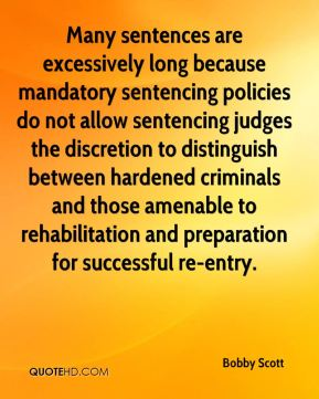 Bobby Scott - Many sentences are excessively long because mandatory sentencing policies do not allow sentencing judges the discretion to distinguish between hardened criminals and those amenable to rehabilitation and preparation for successful re-entry.