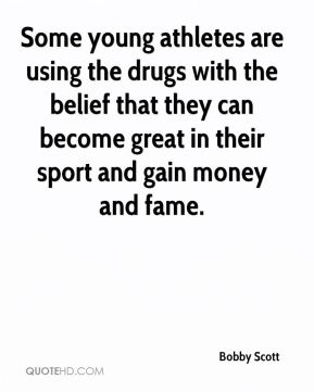 Bobby Scott - Some young athletes are using the drugs with the belief that they can become great in their sport and gain money and fame.