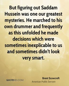 But figuring out Saddam Hussein was one our greatest mysteries. He marched to his own drummer and frequently as this unfolded he made decisions which were sometimes inexplicable to us and sometimes didn't look very smart.