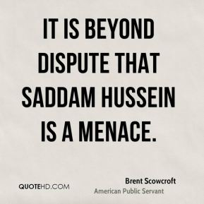It is beyond dispute that Saddam Hussein is a menace.