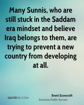 Many Sunnis, who are still stuck in the Saddam era mindset and believe Iraq belongs to them, are trying to prevent a new country from developing at all.
