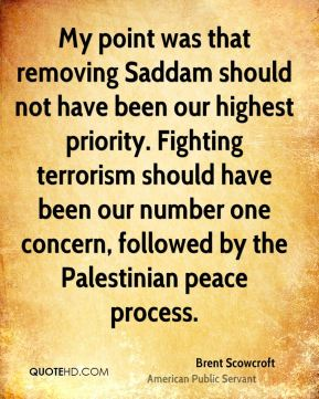 My point was that removing Saddam should not have been our highest priority. Fighting terrorism should have been our number one concern, followed by the Palestinian peace process.