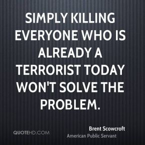 Brent Scowcroft - Simply killing everyone who is already a terrorist today won't solve the problem.