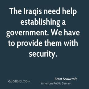 The Iraqis need help establishing a government. We have to provide them with security.