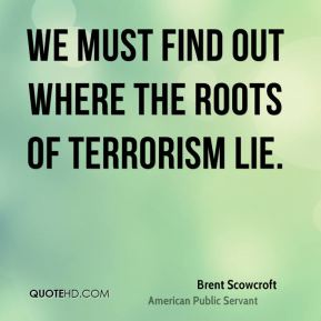 Brent Scowcroft - We must find out where the roots of terrorism lie.