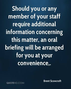 Should you or any member of your staff require additional information concerning this matter, an oral briefing will be arranged for you at your convenience.