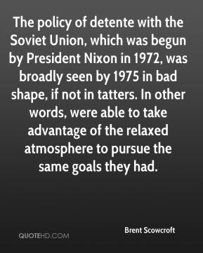 The policy of detente with the Soviet Union, which was begun by President Nixon in 1972, was broadly seen by 1975 in bad shape, if not in tatters. In other words, were able to take advantage of the relaxed atmosphere to pursue the same goals they had.