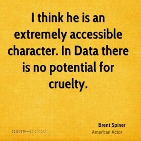 Brent Spiner - I think he is an extremely accessible character. In Data there is no potential for cruelty.