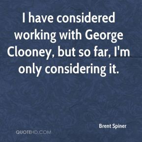 Brent Spiner - I have considered working with George Clooney, but so far, I'm only considering it.