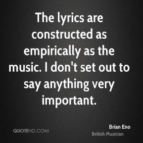 The lyrics are constructed as empirically as the music. I don't set out to say anything very important.