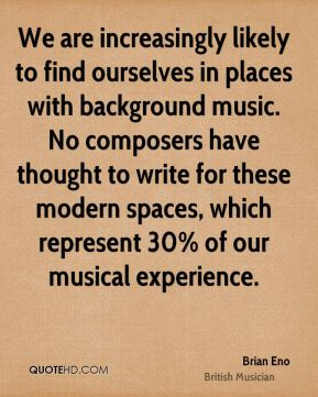 We are increasingly likely to find ourselves in places with background music. No composers have thought to write for these modern spaces, which represent 30% of our musical experience.