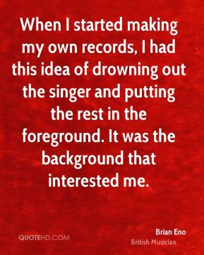 Brian Eno - When I started making my own records, I had this idea of drowning out the singer and putting the rest in the foreground. It was the background that interested me.