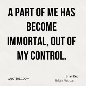 A part of me has become immortal, out of my control.
