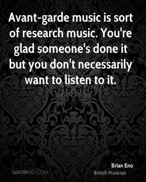 Avant-garde music is sort of research music. You're glad someone's done it but you don't necessarily want to listen to it.