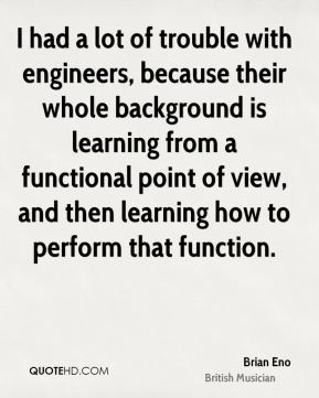 I had a lot of trouble with engineers, because their whole background is learning from a functional point of view, and then learning how to perform that function.
