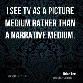 I see TV as a picture medium rather than a narrative medium.