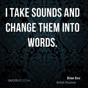 I take sounds and change them into words.